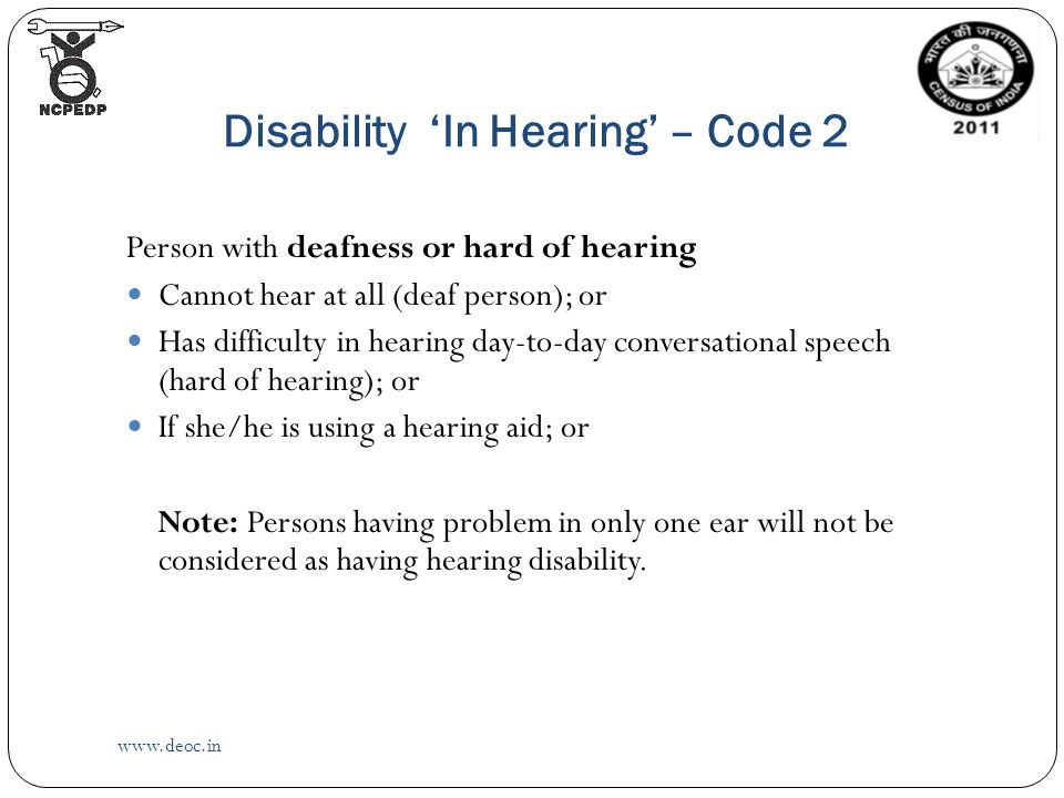 Disability 'In Hearing' – Code 2   Person with deafness or hard of hearing Cannot hear at all (deaf person); or Has difficulty in hearing day-to-day conversational speech (hard of hearing); or If she/he is using a hearing aid; or Note: Persons having problem in only one ear will not be considered as having hearing disability.