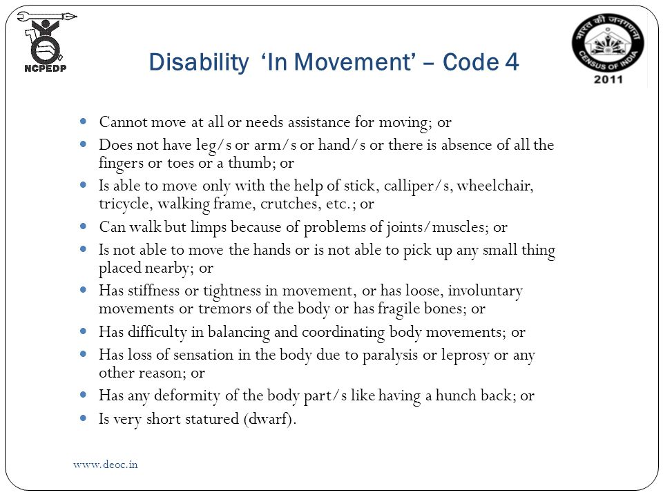 Disability 'In Movement' – Code 4   Cannot move at all or needs assistance for moving; or Does not have leg/s or arm/s or hand/s or there is absence of all the fingers or toes or a thumb; or Is able to move only with the help of stick, calliper/s, wheelchair, tricycle, walking frame, crutches, etc.; or Can walk but limps because of problems of joints/muscles; or Is not able to move the hands or is not able to pick up any small thing placed nearby; or Has stiffness or tightness in movement, or has loose, involuntary movements or tremors of the body or has fragile bones; or Has difficulty in balancing and coordinating body movements; or Has loss of sensation in the body due to paralysis or leprosy or any other reason; or Has any deformity of the body part/s like having a hunch back; or Is very short statured (dwarf).