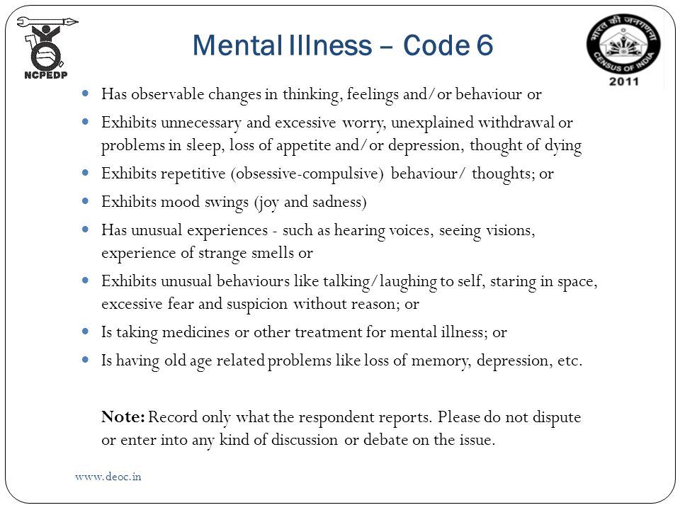 Mental Illness – Code 6   Has observable changes in thinking, feelings and/or behaviour or Exhibits unnecessary and excessive worry, unexplained withdrawal or problems in sleep, loss of appetite and/or depression, thought of dying Exhibits repetitive (obsessive-compulsive) behaviour/ thoughts; or Exhibits mood swings (joy and sadness) Has unusual experiences - such as hearing voices, seeing visions, experience of strange smells or Exhibits unusual behaviours like talking/laughing to self, staring in space, excessive fear and suspicion without reason; or Is taking medicines or other treatment for mental illness; or Is having old age related problems like loss of memory, depression, etc.