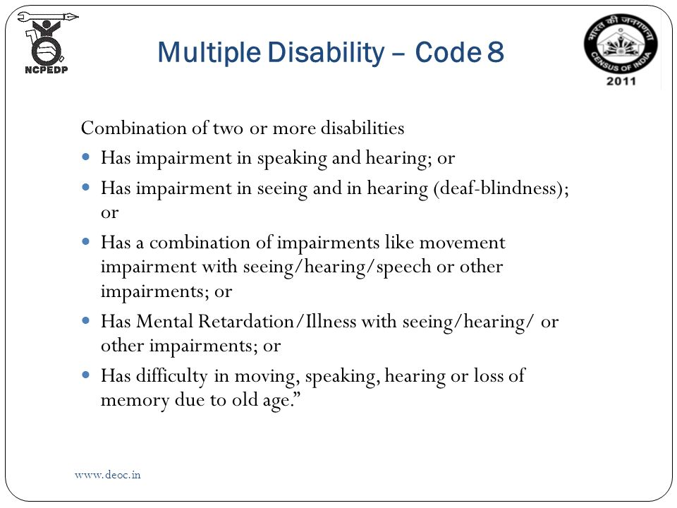 Multiple Disability – Code 8   Combination of two or more disabilities Has impairment in speaking and hearing; or Has impairment in seeing and in hearing (deaf-blindness); or Has a combination of impairments like movement impairment with seeing/hearing/speech or other impairments; or Has Mental Retardation/Illness with seeing/hearing/ or other impairments; or Has difficulty in moving, speaking, hearing or loss of memory due to old age.