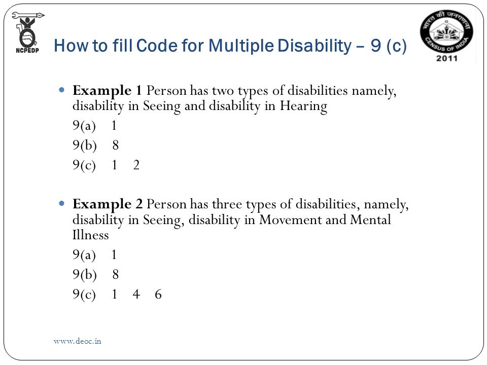 How to fill Code for Multiple Disability – 9 (c)   Example 1 Person has two types of disabilities namely, disability in Seeing and disability in Hearing 9(a) 1 9(b) 8 9(c) 1 2 Example 2 Person has three types of disabilities, namely, disability in Seeing, disability in Movement and Mental Illness 9(a) 1 9(b) 8 9(c) 1 4 6