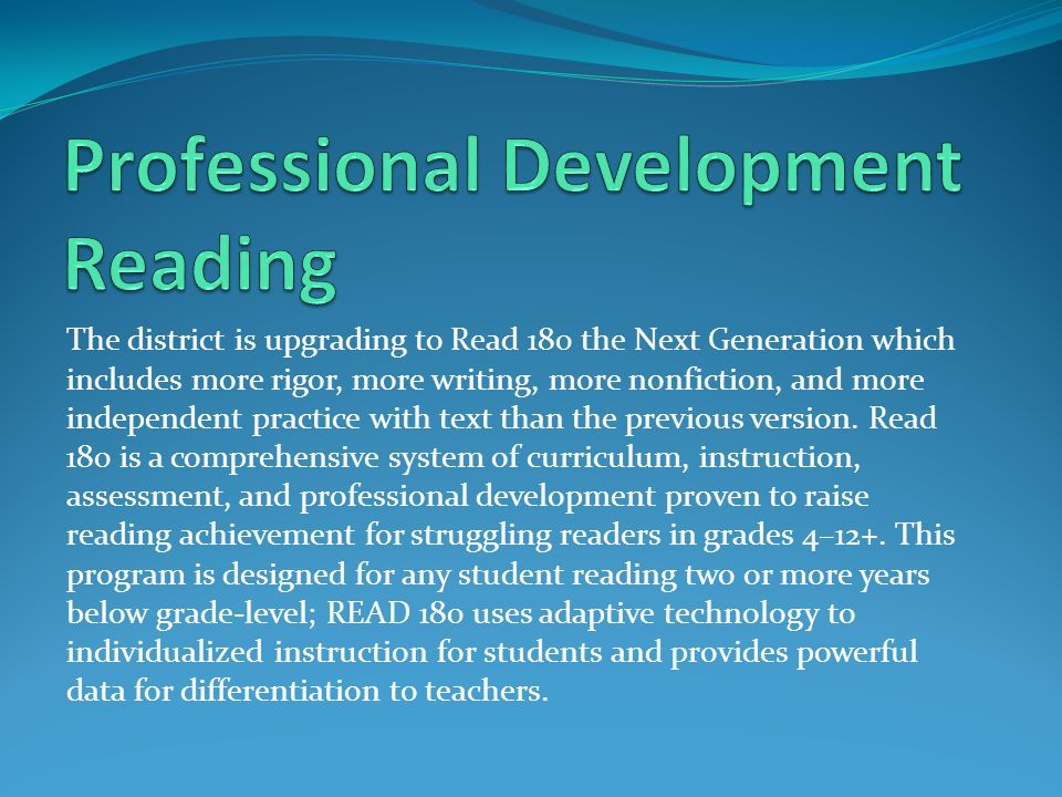 The district is upgrading to Read 180 the Next Generation which includes more rigor, more writing, more nonfiction, and more independent practice with text than the previous version.