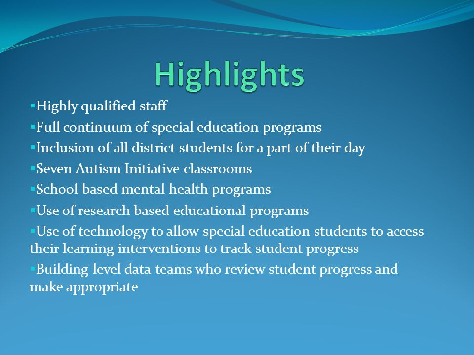  Highly qualified staff  Full continuum of special education programs  Inclusion of all district students for a part of their day  Seven Autism Initiative classrooms  School based mental health programs  Use of research based educational programs  Use of technology to allow special education students to access their learning interventions to track student progress  Building level data teams who review student progress and make appropriate