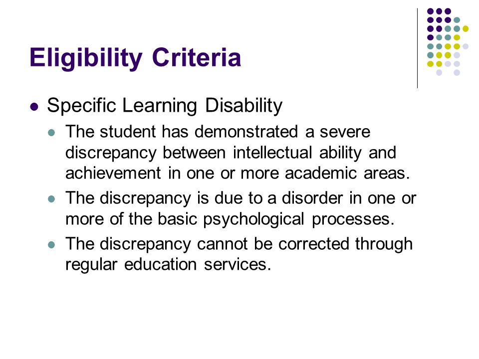 Eligibility Criteria Specific Learning Disability The student has demonstrated a severe discrepancy between intellectual ability and achievement in one or more academic areas.
