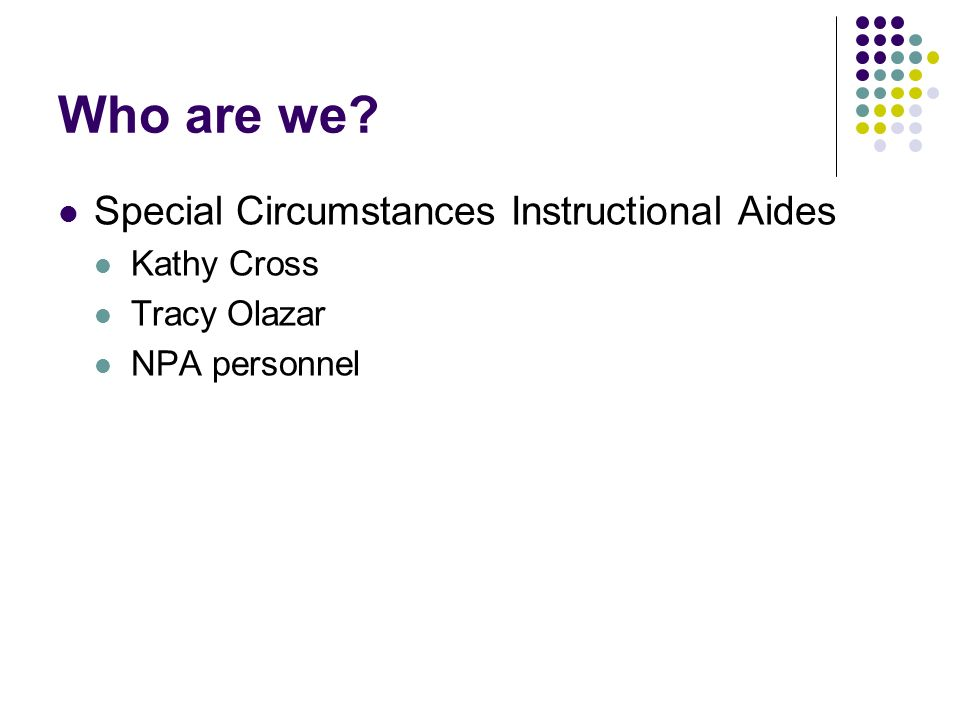 Who are we Special Circumstances Instructional Aides Kathy Cross Tracy Olazar NPA personnel