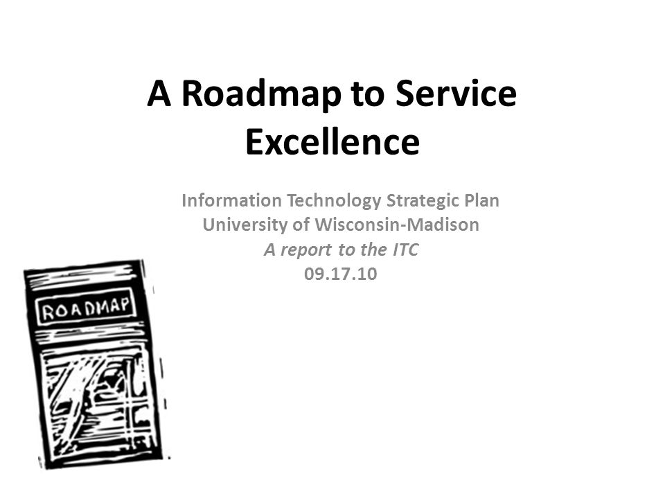 A Roadmap to Service Excellence Information Technology Strategic Plan University of Wisconsin-Madison A report to the ITC