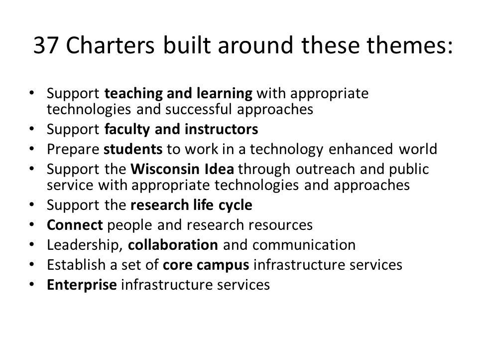 37 Charters built around these themes: Support teaching and learning with appropriate technologies and successful approaches Support faculty and instructors Prepare students to work in a technology enhanced world Support the Wisconsin Idea through outreach and public service with appropriate technologies and approaches Support the research life cycle Connect people and research resources Leadership, collaboration and communication Establish a set of core campus infrastructure services Enterprise infrastructure services