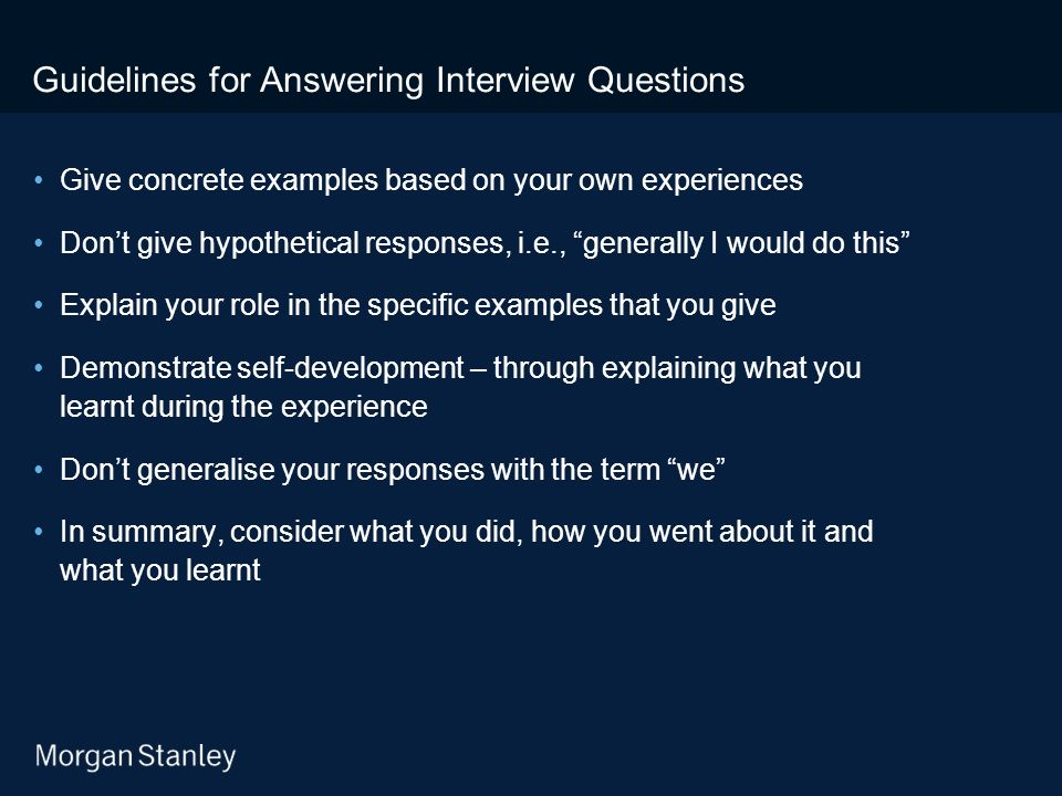 Guidelines for Answering Interview Questions Give concrete examples based on your own experiences Don't give hypothetical responses, i.e., generally I would do this Explain your role in the specific examples that you give Demonstrate self-development – through explaining what you learnt during the experience Don't generalise your responses with the term we In summary, consider what you did, how you went about it and what you learnt