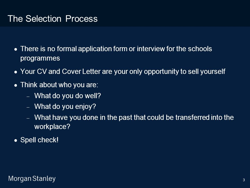 3 The Selection Process  There is no formal application form or interview for the schools programmes  Your CV and Cover Letter are your only opportunity to sell yourself  Think about who you are:  What do you do well.
