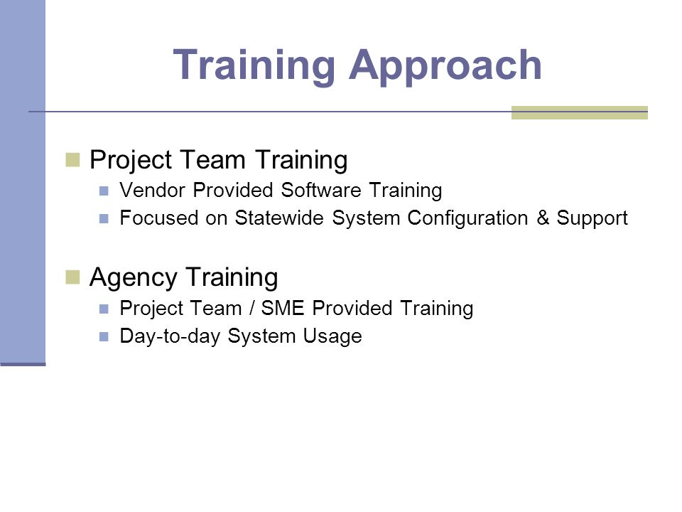 Training Approach Project Team Training Vendor Provided Software Training Focused on Statewide System Configuration & Support Agency Training Project Team / SME Provided Training Day-to-day System Usage