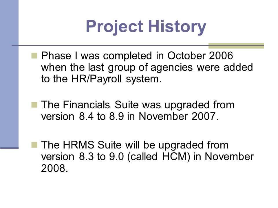 Project History Phase I was completed in October 2006 when the last group of agencies were added to the HR/Payroll system.