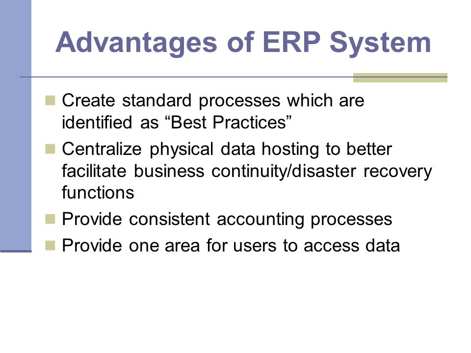 Advantages of ERP System Create standard processes which are identified as Best Practices Centralize physical data hosting to better facilitate business continuity/disaster recovery functions Provide consistent accounting processes Provide one area for users to access data