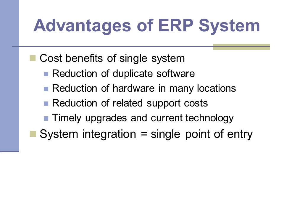 Advantages of ERP System Cost benefits of single system Reduction of duplicate software Reduction of hardware in many locations Reduction of related support costs Timely upgrades and current technology System integration = single point of entry