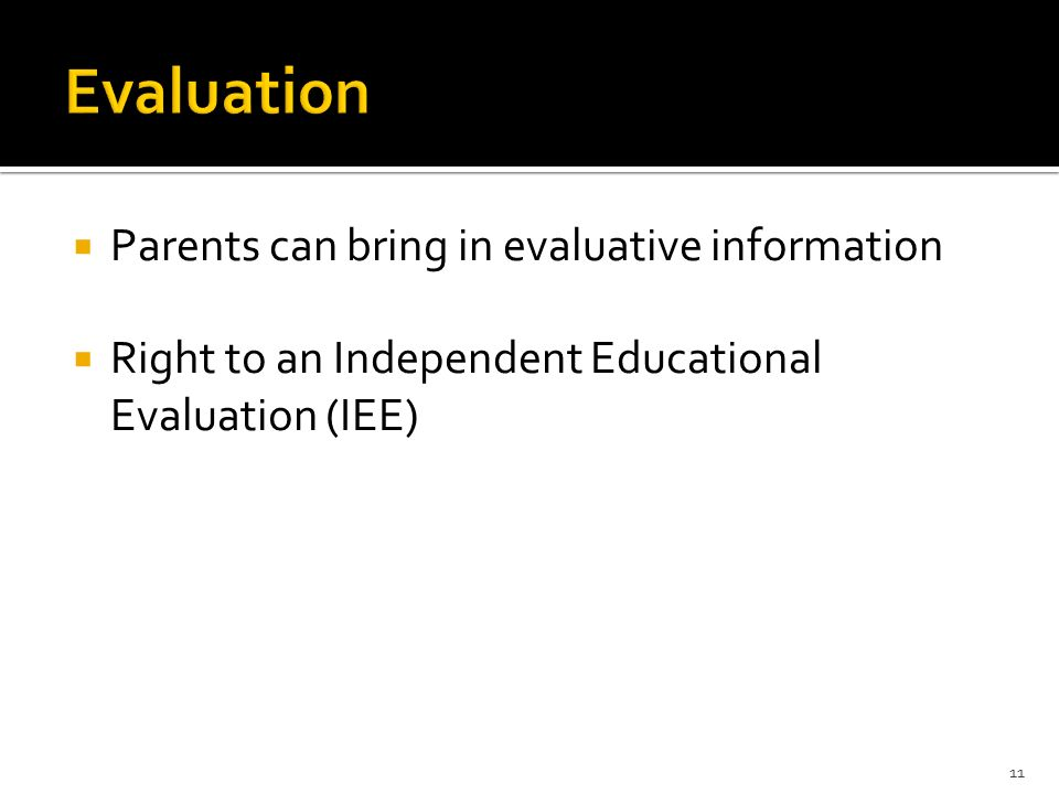  Parents can bring in evaluative information  Right to an Independent Educational Evaluation (IEE) 11