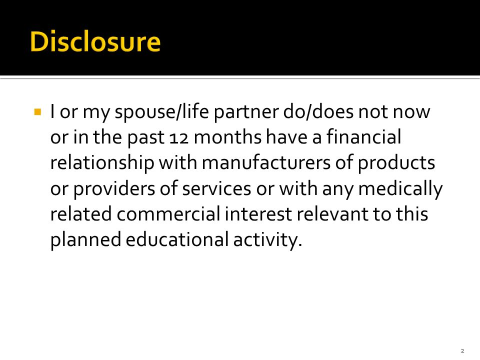  I or my spouse/life partner do/does not now or in the past 12 months have a financial relationship with manufacturers of products or providers of services or with any medically related commercial interest relevant to this planned educational activity.