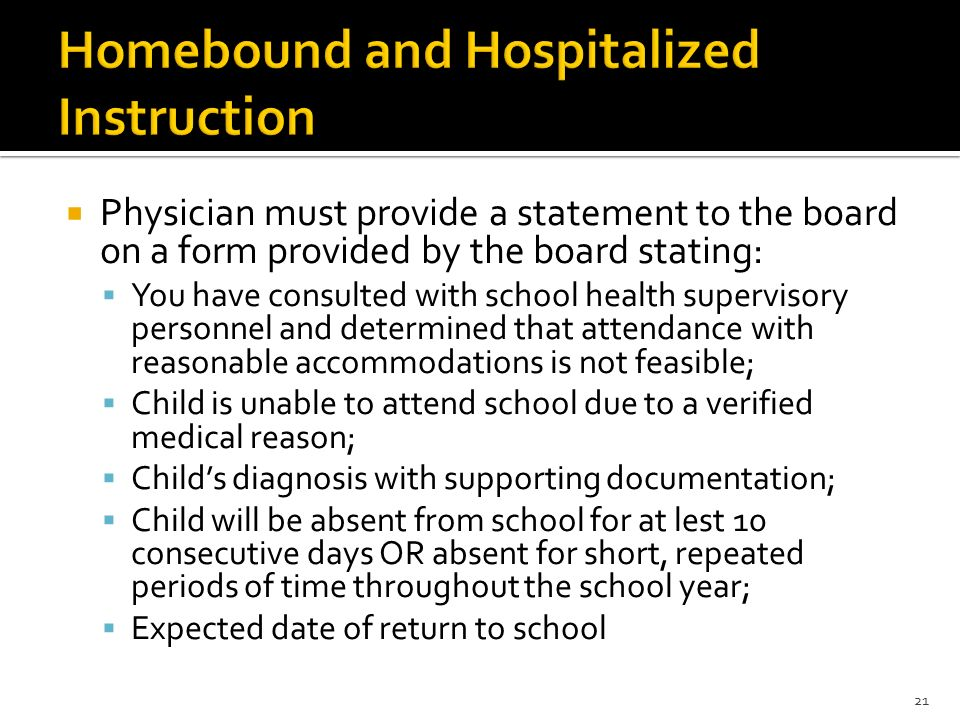  Physician must provide a statement to the board on a form provided by the board stating:  You have consulted with school health supervisory personnel and determined that attendance with reasonable accommodations is not feasible;  Child is unable to attend school due to a verified medical reason;  Child's diagnosis with supporting documentation;  Child will be absent from school for at lest 10 consecutive days OR absent for short, repeated periods of time throughout the school year;  Expected date of return to school 21