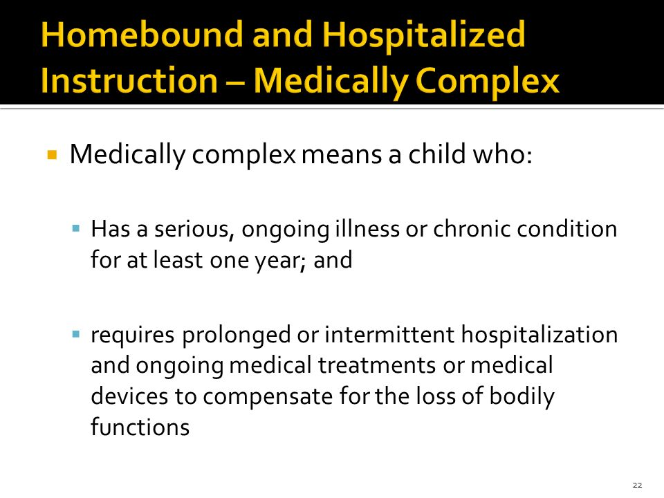  Medically complex means a child who:  Has a serious, ongoing illness or chronic condition for at least one year; and  requires prolonged or intermittent hospitalization and ongoing medical treatments or medical devices to compensate for the loss of bodily functions 22