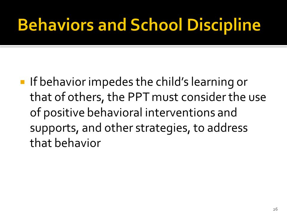 If behavior impedes the child's learning or that of others, the PPT must consider the use of positive behavioral interventions and supports, and other strategies, to address that behavior 26