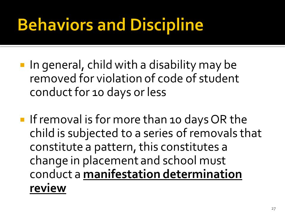  In general, child with a disability may be removed for violation of code of student conduct for 10 days or less  If removal is for more than 10 days OR the child is subjected to a series of removals that constitute a pattern, this constitutes a change in placement and school must conduct a manifestation determination review 27
