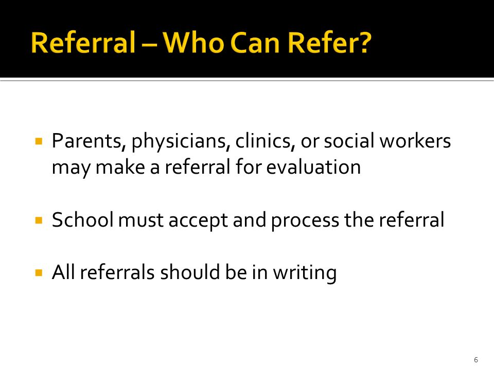  Parents, physicians, clinics, or social workers may make a referral for evaluation  School must accept and process the referral  All referrals should be in writing 6