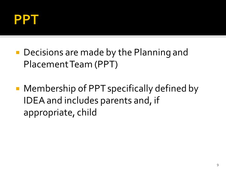  Decisions are made by the Planning and Placement Team (PPT)  Membership of PPT specifically defined by IDEA and includes parents and, if appropriate, child 9