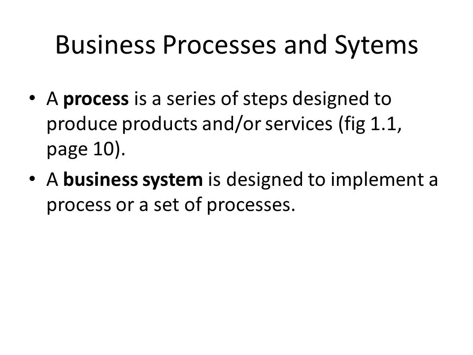 Business Processes and Sytems A process is a series of steps designed to produce products and/or services (fig 1.1, page 10). A business system is des