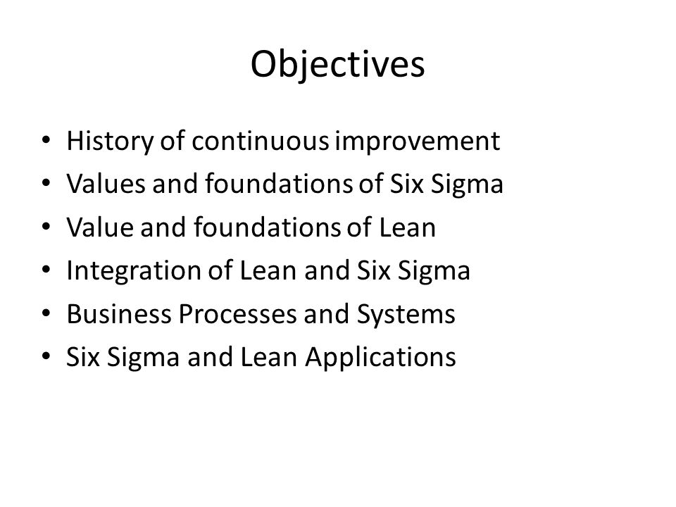 Objectives History of continuous improvement Values and foundations of Six Sigma Value and foundations of Lean Integration of Lean and Six Sigma Busin
