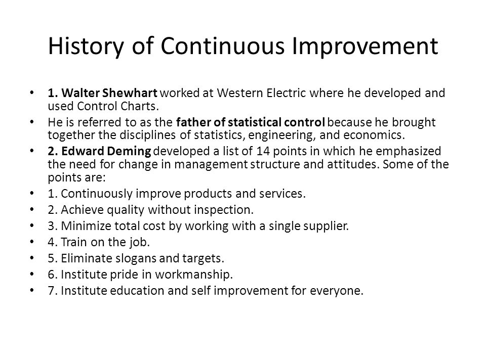 History of Continuous Improvement 1. Walter Shewhart worked at Western Electric where he developed and used Control Charts. He is referred to as the f