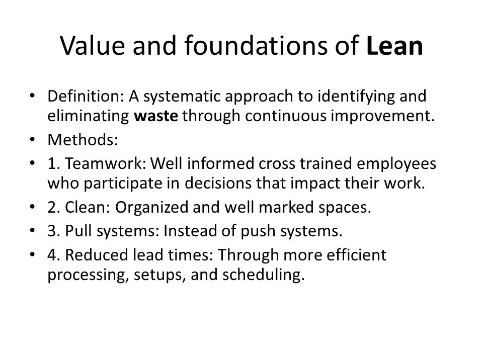 Value and foundations of Lean Definition: A systematic approach to identifying and eliminating waste through continuous improvement. Methods: 1. Teamw