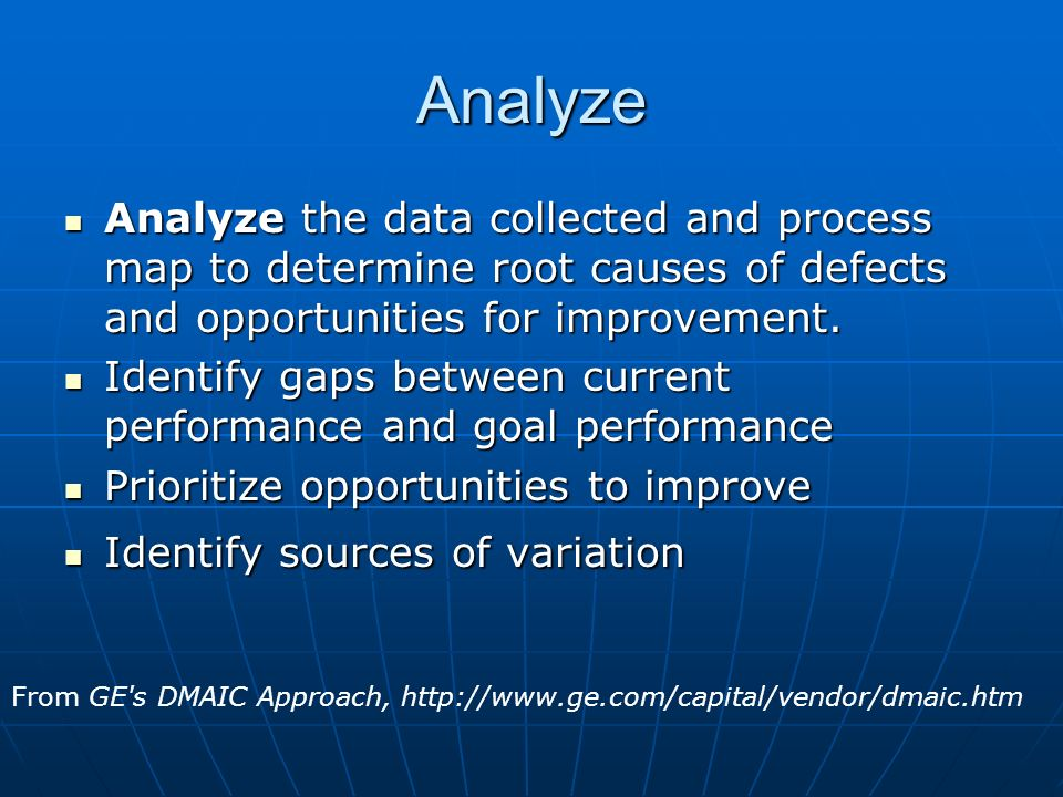 Analyze Analyze the data collected and process map to determine root causes of defects and opportunities for improvement.