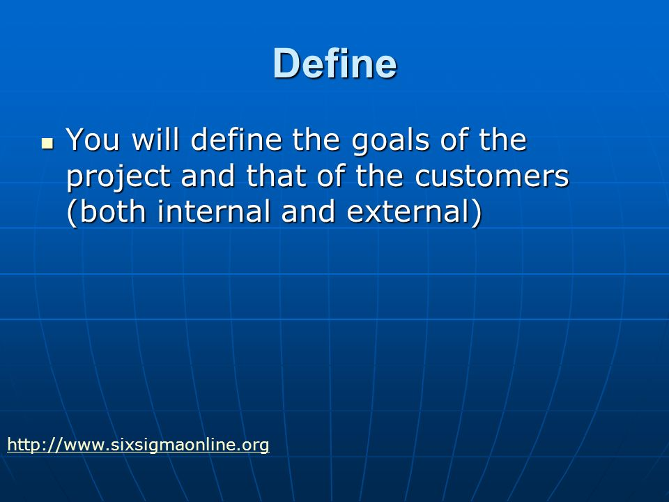 Define You will define the goals of the project and that of the customers (both internal and external) You will define the goals of the project and that of the customers (both internal and external)