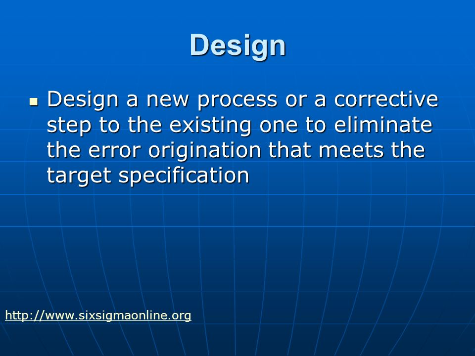 Design Design a new process or a corrective step to the existing one to eliminate the error origination that meets the target specification Design a new process or a corrective step to the existing one to eliminate the error origination that meets the target specification