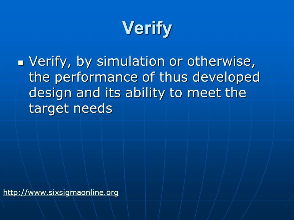 Verify Verify, by simulation or otherwise, the performance of thus developed design and its ability to meet the target needs Verify, by simulation or otherwise, the performance of thus developed design and its ability to meet the target needs