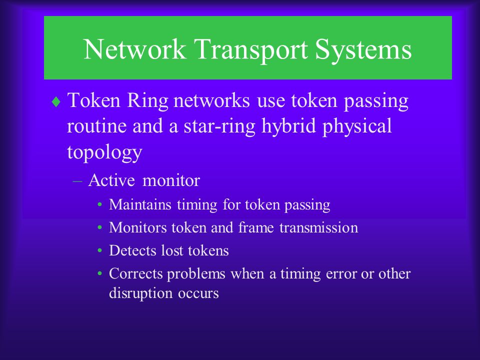 Network Transport Systems  Token Ring networks use token passing routine and a star-ring hybrid physical topology –Active monitor Maintains timing for token passing Monitors token and frame transmission Detects lost tokens Corrects problems when a timing error or other disruption occurs