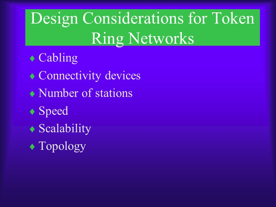 Design Considerations for Token Ring Networks  Cabling  Connectivity devices  Number of stations  Speed  Scalability  Topology