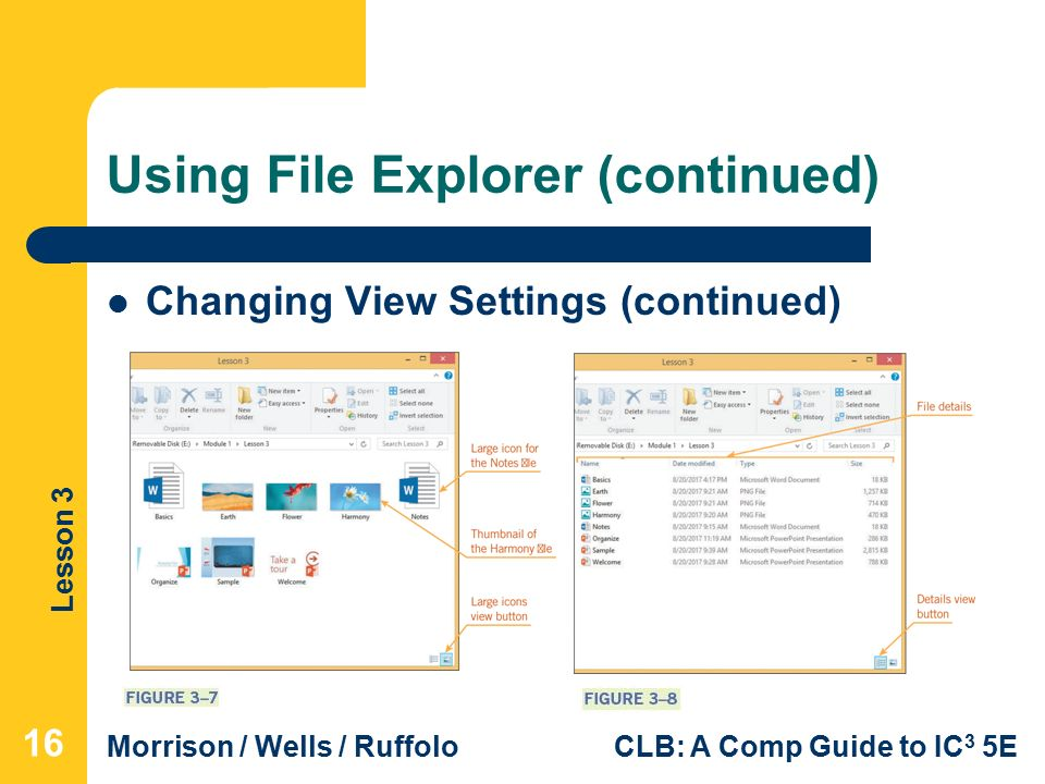 Lesson 3 Morrison / Wells / RuffoloCLB: A Comp Guide to IC 3 5E Using File Explorer (continued) Changing View Settings (continued) 16