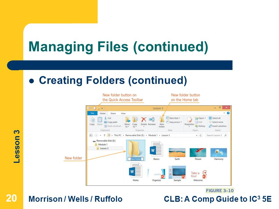 Lesson 3 Morrison / Wells / RuffoloCLB: A Comp Guide to IC 3 5E Managing Files (continued) 20 Creating Folders (continued)