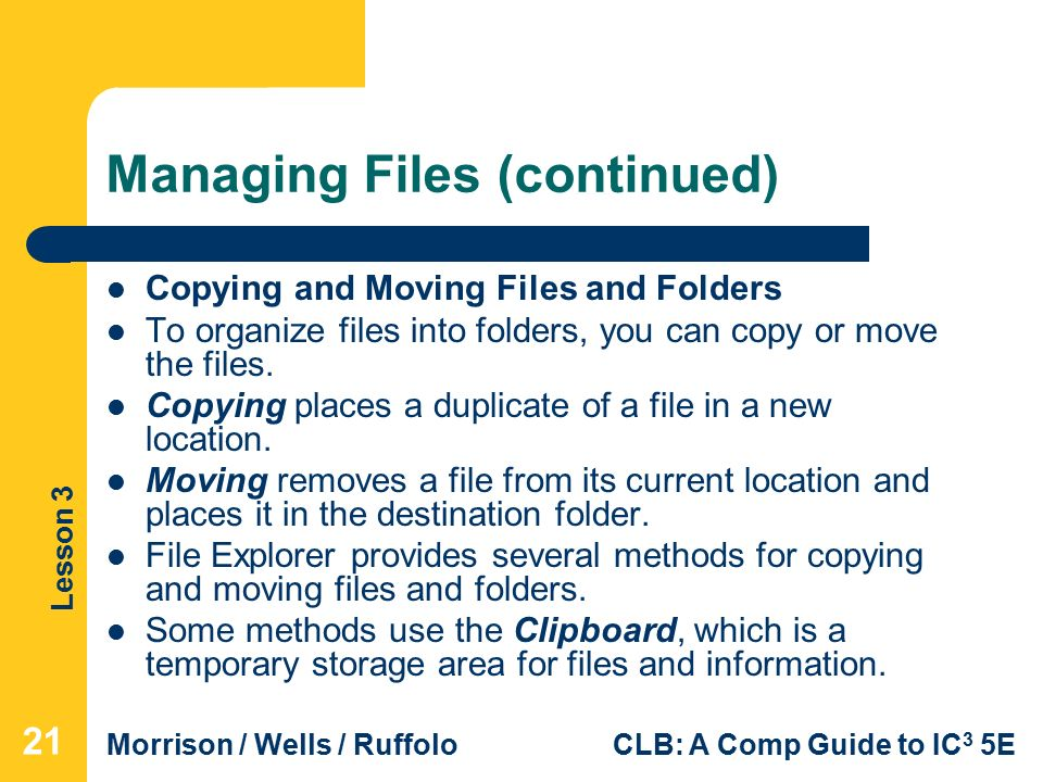 Lesson 3 Morrison / Wells / RuffoloCLB: A Comp Guide to IC 3 5E Managing Files (continued) Copying and Moving Files and Folders To organize files into folders, you can copy or move the files.