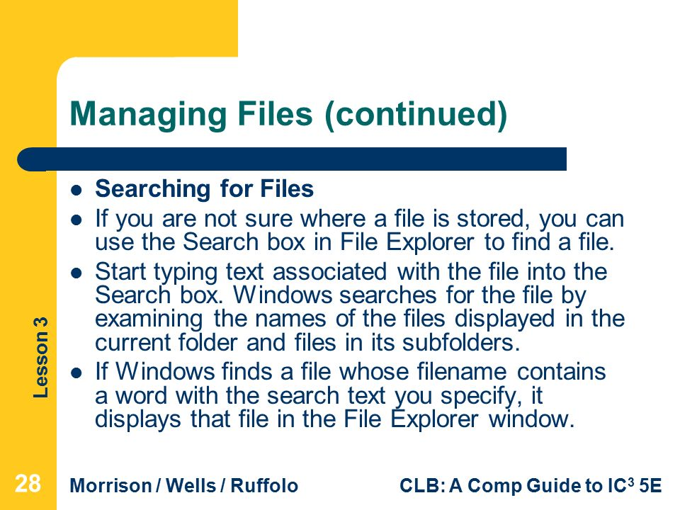 Lesson 3 Morrison / Wells / RuffoloCLB: A Comp Guide to IC 3 5E Managing Files (continued) Searching for Files If you are not sure where a file is stored, you can use the Search box in File Explorer to find a file.