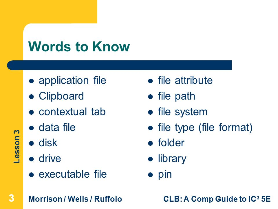Lesson 3 Morrison / Wells / RuffoloCLB: A Comp Guide to IC 3 5E Words to Know application file Clipboard contextual tab data file disk drive executable file file attribute file path file system file type (file format) folder library pin 333
