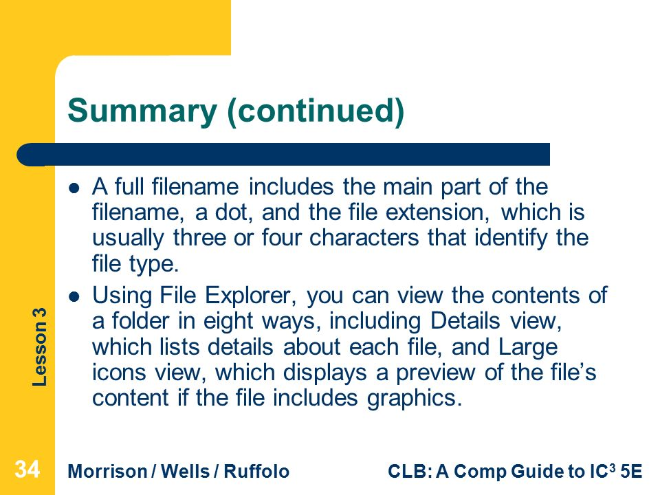 Lesson 3 Morrison / Wells / RuffoloCLB: A Comp Guide to IC 3 5E Summary (continued) A full filename includes the main part of the filename, a dot, and the file extension, which is usually three or four characters that identify the file type.