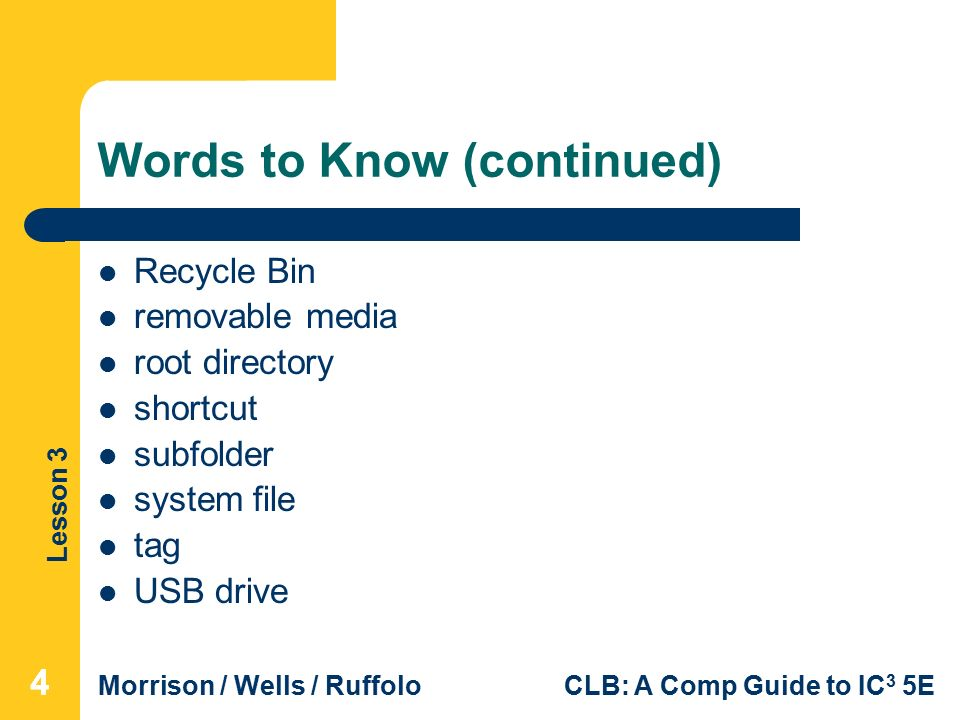 Lesson 3 Morrison / Wells / RuffoloCLB: A Comp Guide to IC 3 5E Words to Know (continued) Recycle Bin removable media root directory shortcut subfolder system file tag USB drive 444