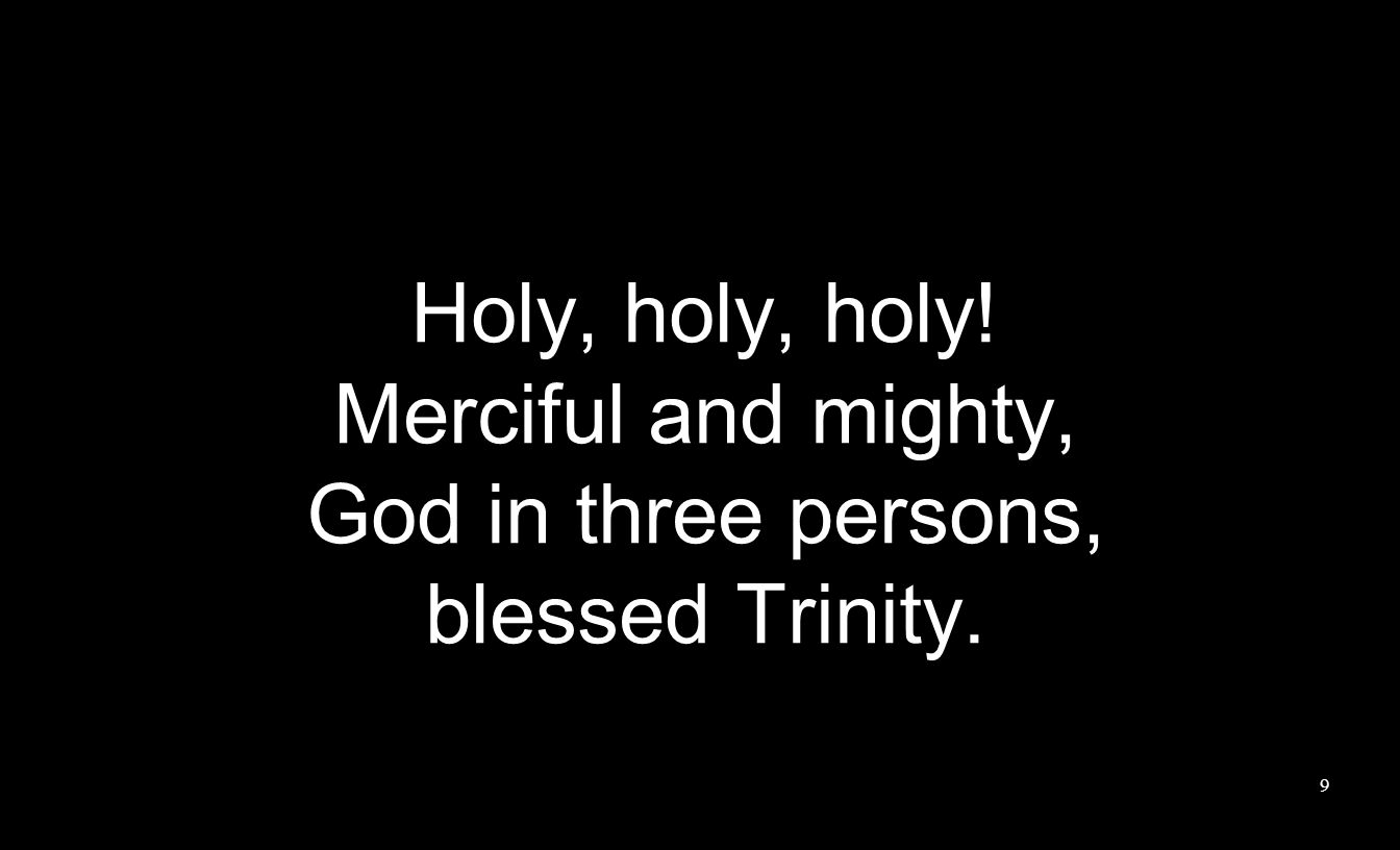 Holy, holy, holy! Merciful and mighty, God in three persons, blessed Trinity. 9