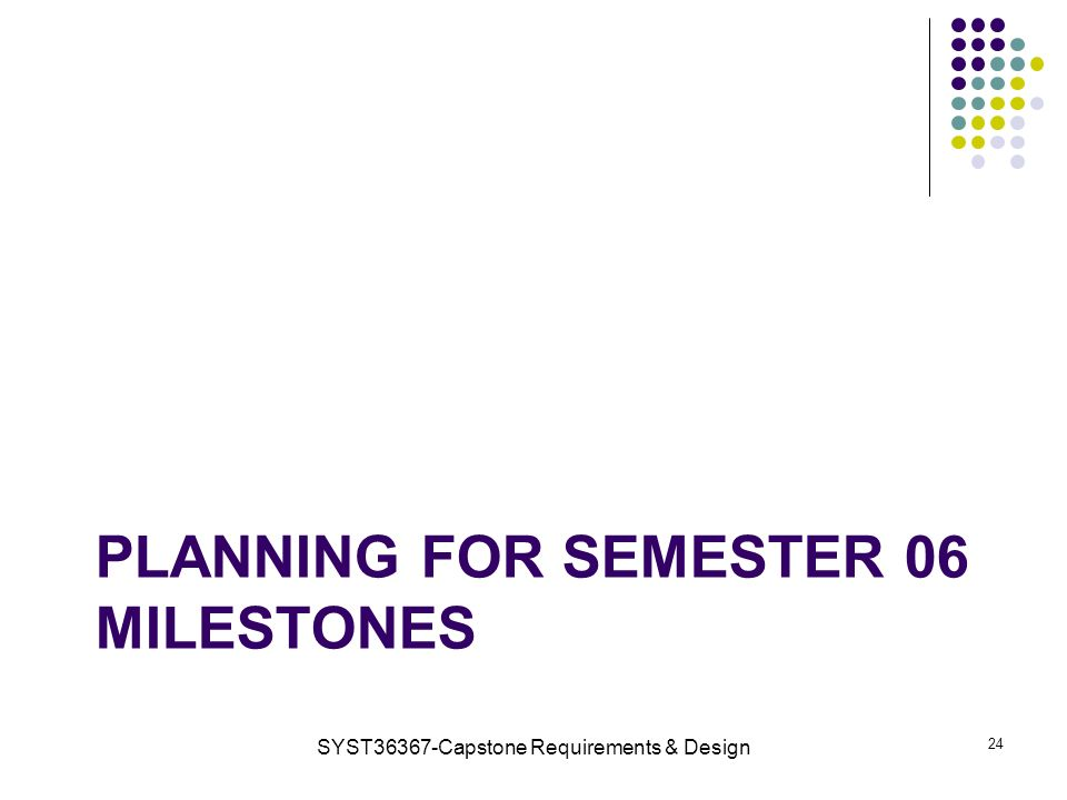 PLANNING FOR SEMESTER 06 MILESTONES SYST36367-Capstone Requirements & Design 24