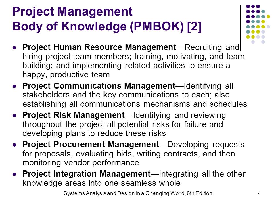 Systems Analysis and Design in a Changing World, 6th Edition 8 Project Management Body of Knowledge (PMBOK) [2] Project Human Resource Management—Recruiting and hiring project team members; training, motivating, and team building; and implementing related activities to ensure a happy, productive team Project Communications Management—Identifying all stakeholders and the key communications to each; also establishing all communications mechanisms and schedules Project Risk Management—Identifying and reviewing throughout the project all potential risks for failure and developing plans to reduce these risks Project Procurement Management—Developing requests for proposals, evaluating bids, writing contracts, and then monitoring vendor performance Project Integration Management—Integrating all the other knowledge areas into one seamless whole