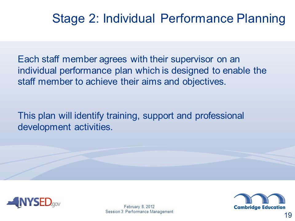 Stage 2: Individual Performance Planning Each staff member agrees with their supervisor on an individual performance plan which is designed to enable the staff member to achieve their aims and objectives.
