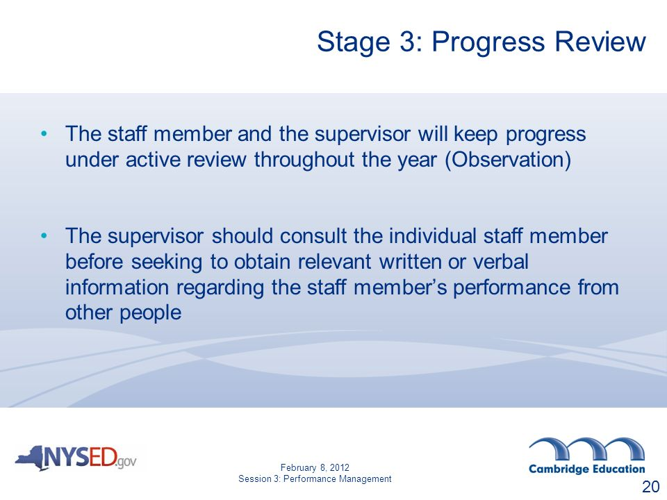Stage 3: Progress Review The staff member and the supervisor will keep progress under active review throughout the year (Observation) The supervisor should consult the individual staff member before seeking to obtain relevant written or verbal information regarding the staff member's performance from other people 20 February 8, 2012 Session 3: Performance Management