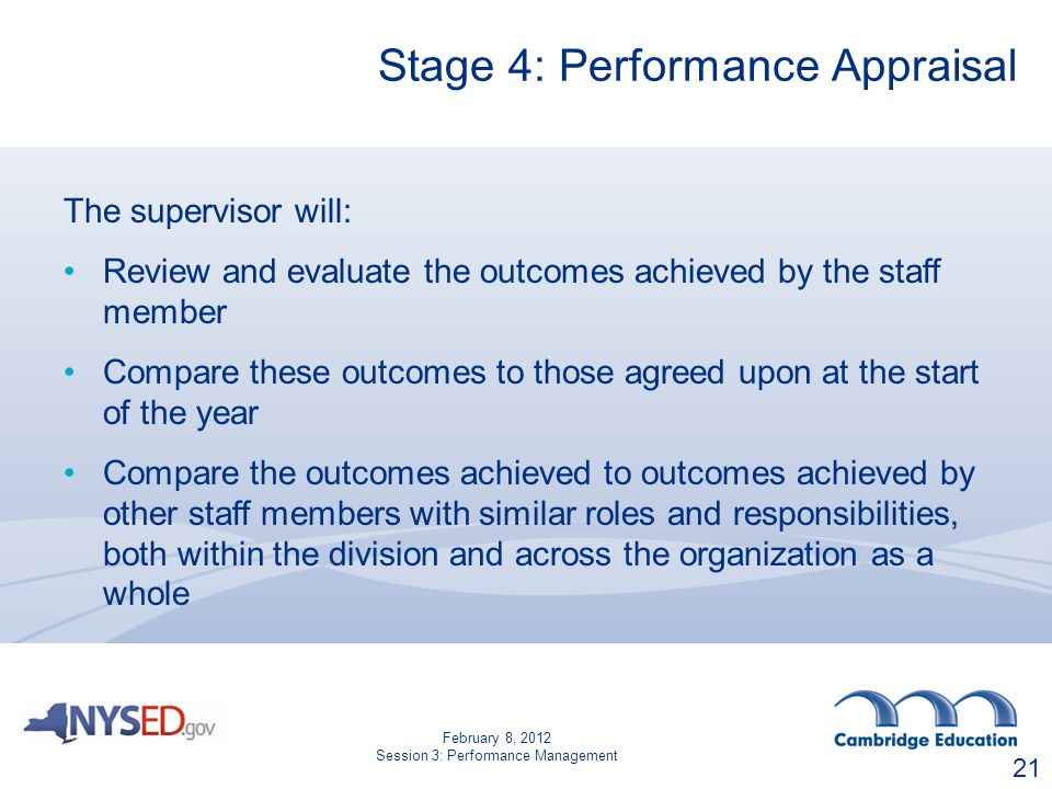 Stage 4: Performance Appraisal The supervisor will: Review and evaluate the outcomes achieved by the staff member Compare these outcomes to those agreed upon at the start of the year Compare the outcomes achieved to outcomes achieved by other staff members with similar roles and responsibilities, both within the division and across the organization as a whole 21 February 8, 2012 Session 3: Performance Management