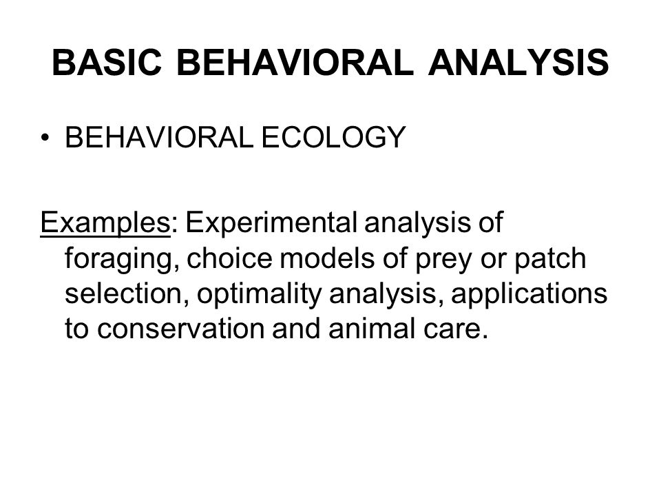 11 BASIC BEHAVIORAL ANALYSIS BEHAVIORAL ECOLOGY Examples: Experimental  Analysis Of Foraging, Choice Models Of Prey Or Patch Selection, Optimality  Analysis, ...