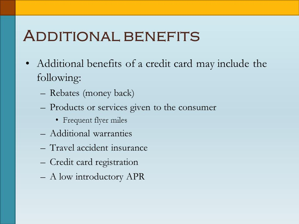 Additional benefits Additional benefits of a credit card may include the following: –Rebates (money back) –Products or services given to the consumer Frequent flyer miles –Additional warranties –Travel accident insurance –Credit card registration –A low introductory APR